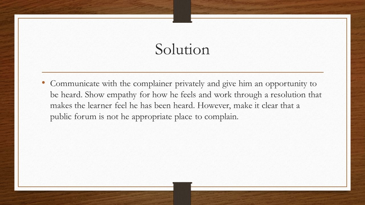 Solution Communicate with the complainer privately and give him an opportunity to be heard.