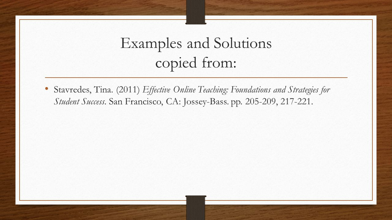 Examples and Solutions copied from: Stavredes, Tina. (2011) Effective Online Teaching: Foundations and Strategies for Student Success. San Francisco,