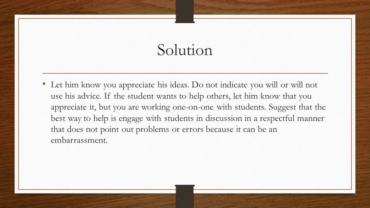 Solution Let him know you appreciate his ideas.