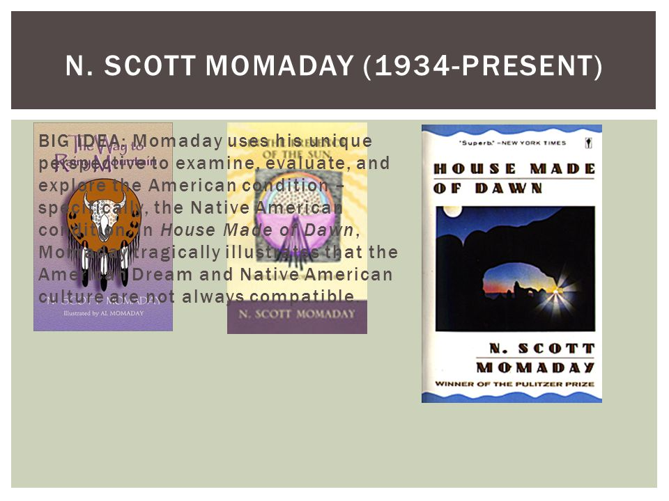 N. SCOTT MOMADAY (1934-PRESENT) BIG IDEA: Momaday uses his unique perspective to examine, evaluate, and explore the American condition – specifically,