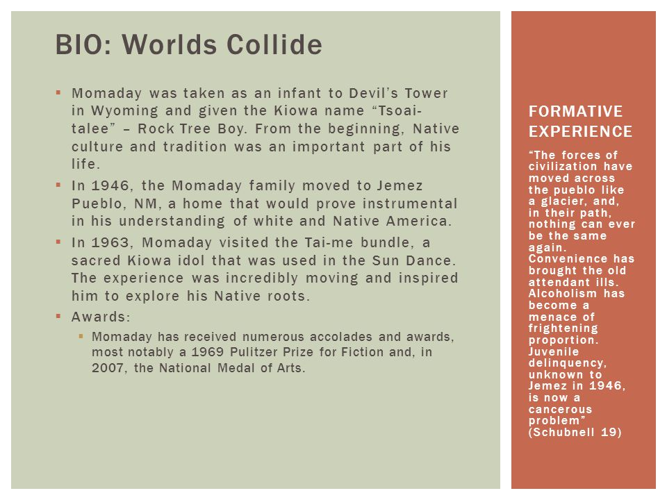 BIO: Worlds Collide  Momaday was taken as an infant to Devil's Tower in Wyoming and given the Kiowa name Tsoai- talee – Rock Tree Boy.