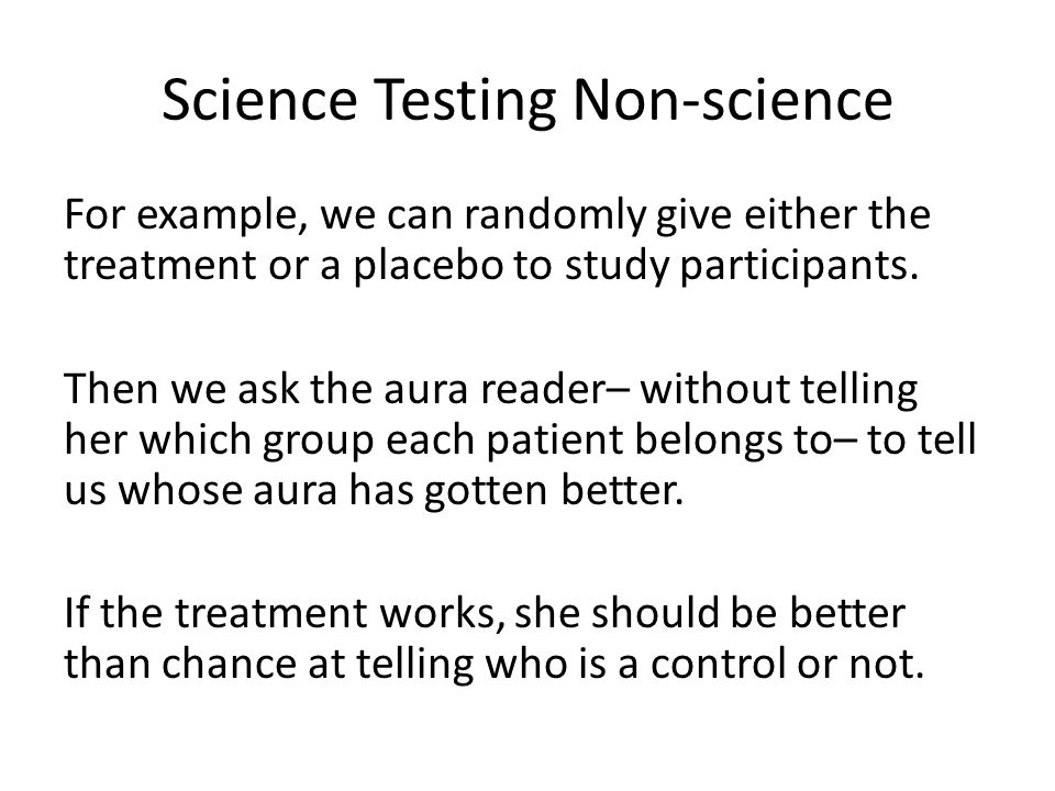 Science Testing Non-science For example, we can randomly give either the treatment or a placebo to study participants.