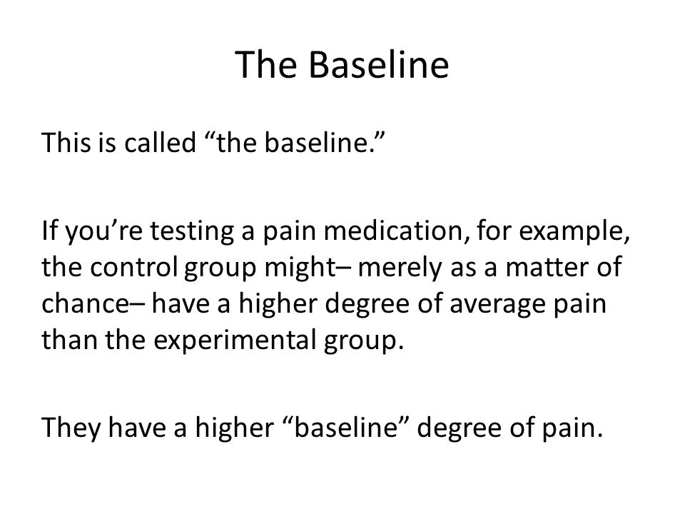 The Baseline This is called the baseline. If you're testing a pain medication, for example, the control group might– merely as a matter of chance– have a higher degree of average pain than the experimental group.