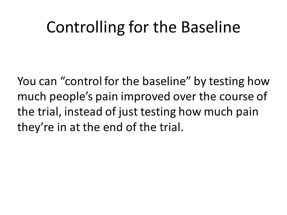 Controlling for the Baseline You can control for the baseline by testing how much people's pain improved over the course of the trial, instead of just testing how much pain they're in at the end of the trial.