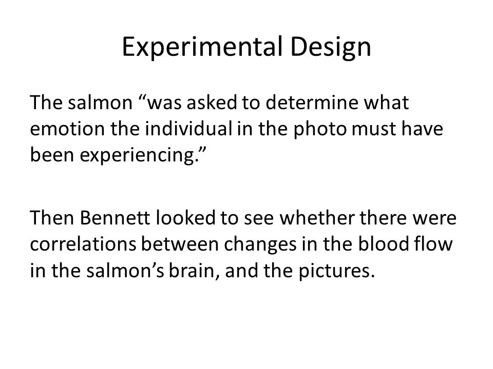 Experimental Design The salmon was asked to determine what emotion the individual in the photo must have been experiencing. Then Bennett looked to see whether there were correlations between changes in the blood flow in the salmon's brain, and the pictures.