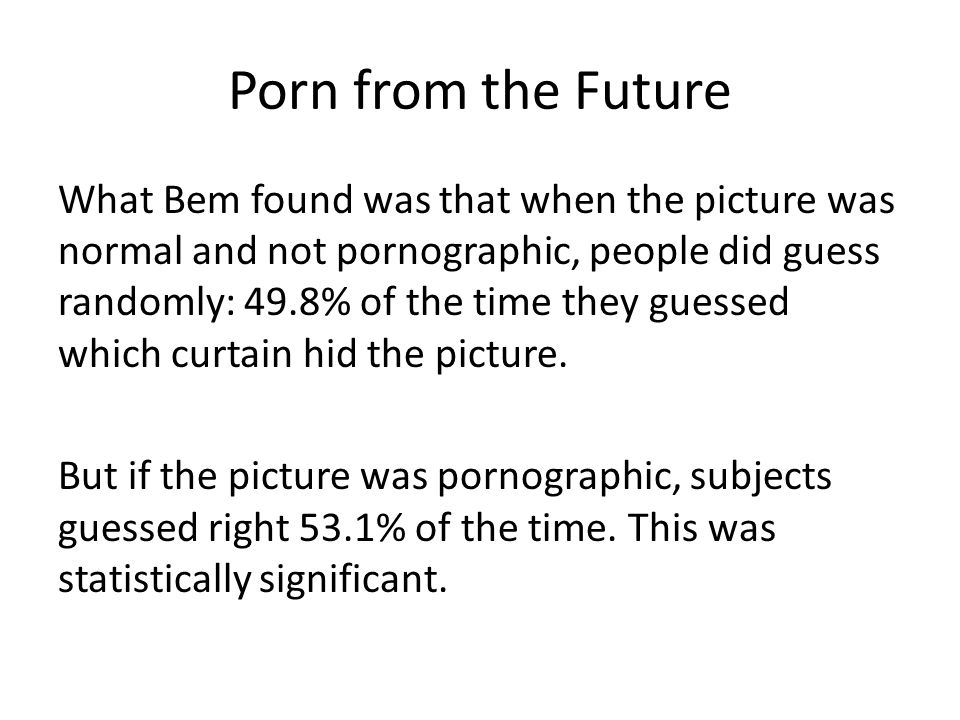 Porn from the Future What Bem found was that when the picture was normal and not pornographic, people did guess randomly: 49.8% of the time they guessed which curtain hid the picture.