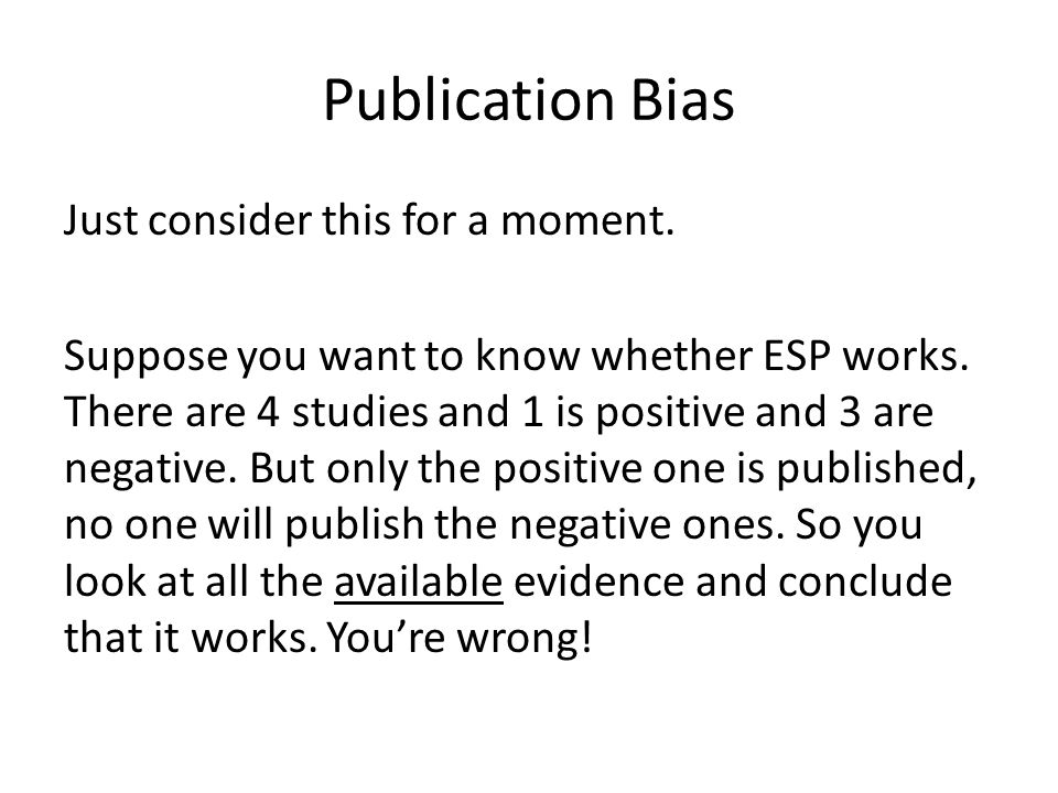Publication Bias Just consider this for a moment. Suppose you want to know whether ESP works.