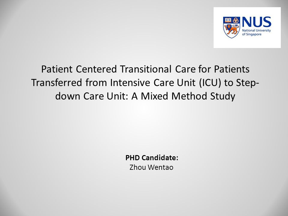 Patient Centered Transitional Care for Patients Transferred from Intensive Care Unit (ICU) to Step- down Care Unit: A Mixed Method Study PHD Candidate: Zhou Wentao
