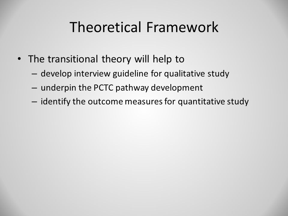 Theoretical Framework The transitional theory will help to – develop interview guideline for qualitative study – underpin the PCTC pathway development
