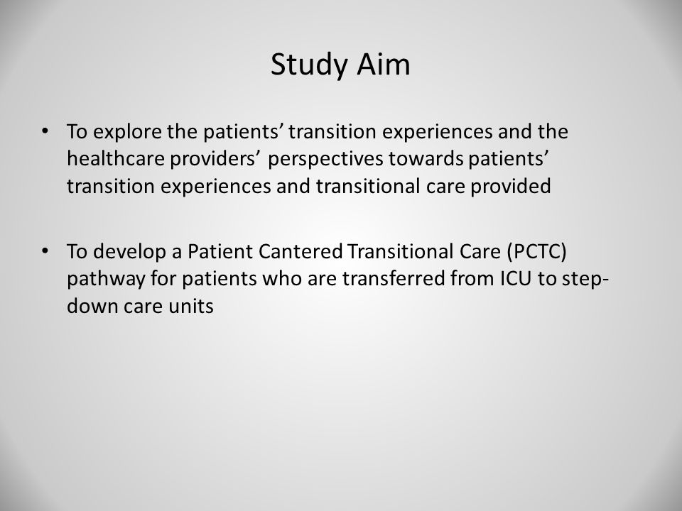 Study Aim To explore the patients' transition experiences and the healthcare providers' perspectives towards patients' transition experiences and transitional care provided To develop a Patient Cantered Transitional Care (PCTC) pathway for patients who are transferred from ICU to step- down care units