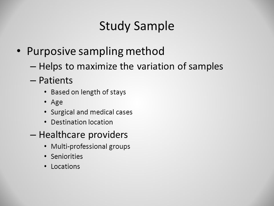 Study Sample Purposive sampling method – Helps to maximize the variation of samples – Patients Based on length of stays Age Surgical and medical cases Destination location – Healthcare providers Multi-professional groups Seniorities Locations