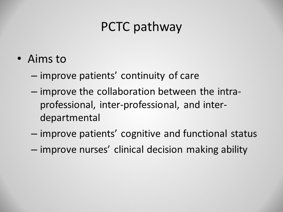 PCTC pathway Aims to – improve patients' continuity of care – improve the collaboration between the intra- professional, inter-professional, and inter- departmental – improve patients' cognitive and functional status – improve nurses' clinical decision making ability