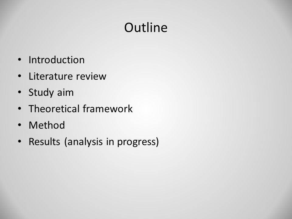 Outline Introduction Literature review Study aim Theoretical framework Method Results (analysis in progress)