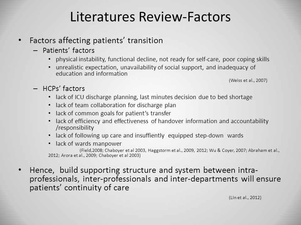 Literatures Review-Factors Factors affecting patients' transition – Patients' factors physical instability, functional decline, not ready for self-care, poor coping skills unrealistic expectation, unavailability of social support, and inadequacy of education and information (Weiss et al., 2007) – HCPs' factors lack of ICU discharge planning, last minutes decision due to bed shortage lack of team collaboration for discharge plan lack of common goals for patient's transfer lack of efficiency and effectiveness of handover information and accountability /responsibility lack of following up care and insuffiently equipped step-down wards lack of wards manpower (Field,2008; Chaboyer et al 2003, Haggstorm et al., 2009, 2012; Wu & Coyer, 2007; Abraham et al., 2012; Arora et al., 2009; Chaboyer et al 2003) Hence, build supporting structure and system between intra- professionals, inter-professionals and inter-departments will ensure patients' continuity of care (Lin et al., 2012)