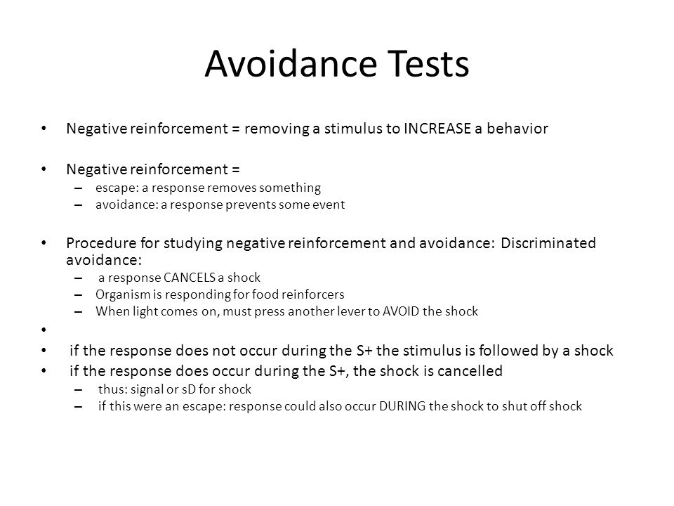 Avoidance Tests Negative reinforcement = removing a stimulus to INCREASE a behavior Negative reinforcement = – escape: a response removes something – avoidance: a response prevents some event Procedure for studying negative reinforcement and avoidance: Discriminated avoidance: – a response CANCELS a shock – Organism is responding for food reinforcers – When light comes on, must press another lever to AVOID the shock if the response does not occur during the S+ the stimulus is followed by a shock if the response does occur during the S+, the shock is cancelled – thus: signal or sD for shock – if this were an escape: response could also occur DURING the shock to shut off shock