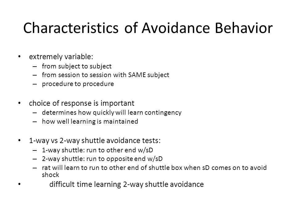 Characteristics of Avoidance Behavior extremely variable: – from subject to subject – from session to session with SAME subject – procedure to procedure choice of response is important – determines how quickly will learn contingency – how well learning is maintained 1-way vs 2-way shuttle avoidance tests: – 1-way shuttle: run to other end w/sD – 2-way shuttle: run to opposite end w/sD – rat will learn to run to other end of shuttle box when sD comes on to avoid shock difficult time learning 2-way shuttle avoidance