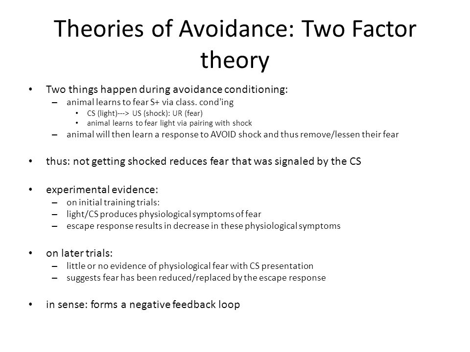 Theories of Avoidance: Two Factor theory Two things happen during avoidance conditioning: – animal learns to fear S+ via class.