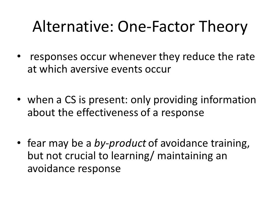 Alternative: One-Factor Theory responses occur whenever they reduce the rate at which aversive events occur when a CS is present: only providing information about the effectiveness of a response fear may be a by-product of avoidance training, but not crucial to learning/ maintaining an avoidance response