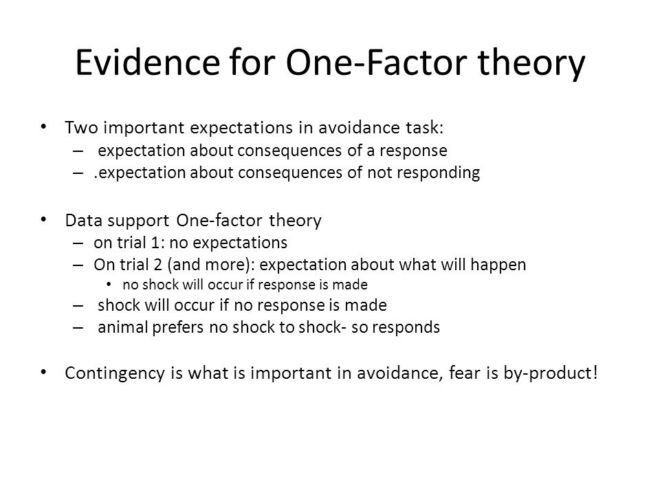 Evidence for One-Factor theory Two important expectations in avoidance task: – expectation about consequences of a response –.expectation about consequences of not responding Data support One-factor theory – on trial 1: no expectations – On trial 2 (and more): expectation about what will happen no shock will occur if response is made – shock will occur if no response is made – animal prefers no shock to shock- so responds Contingency is what is important in avoidance, fear is by-product!