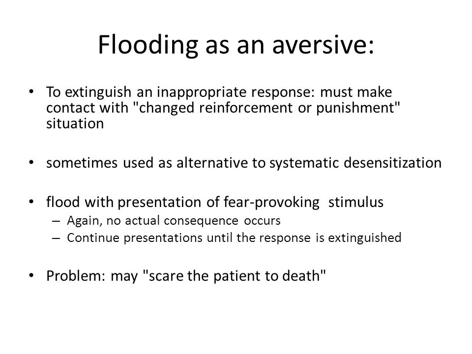 Flooding as an aversive: To extinguish an inappropriate response: must make contact with changed reinforcement or punishment situation sometimes used as alternative to systematic desensitization flood with presentation of fear-provoking stimulus – Again, no actual consequence occurs – Continue presentations until the response is extinguished Problem: may scare the patient to death