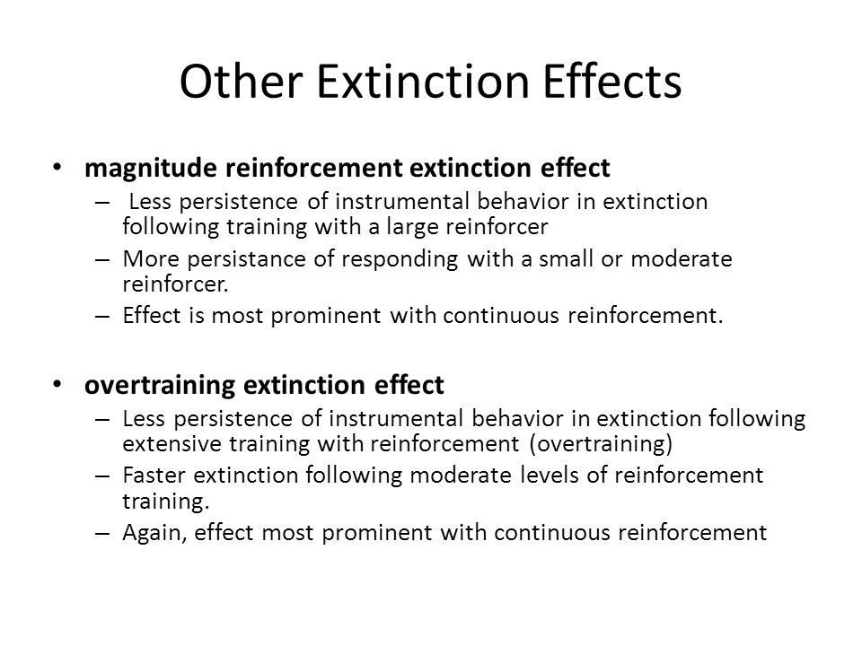 Other Extinction Effects reinstatement – Recovery of responding to an extinguished stimulus – produced by exposures to unconditioned stimulus or reinforcer renewal – Recovery of excitatory responding to an extinguished stimulus – produced by shift away from the contextual cues that were present during extinction.