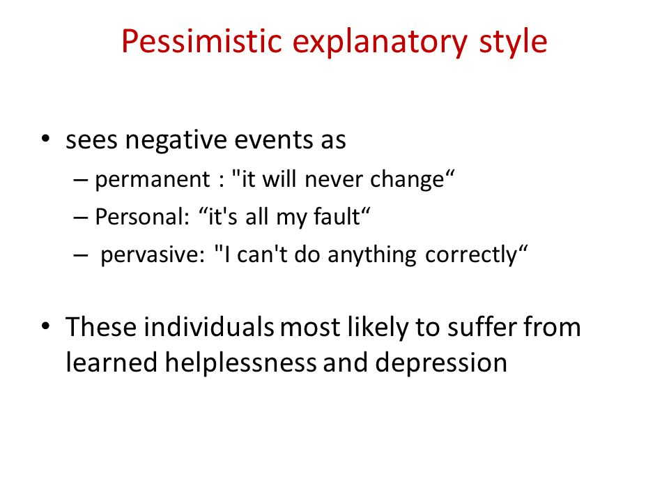 Pessimistic explanatory style sees negative events as – permanent : it will never change – Personal: it s all my fault – pervasive: I can t do anything correctly These individuals most likely to suffer from learned helplessness and depression