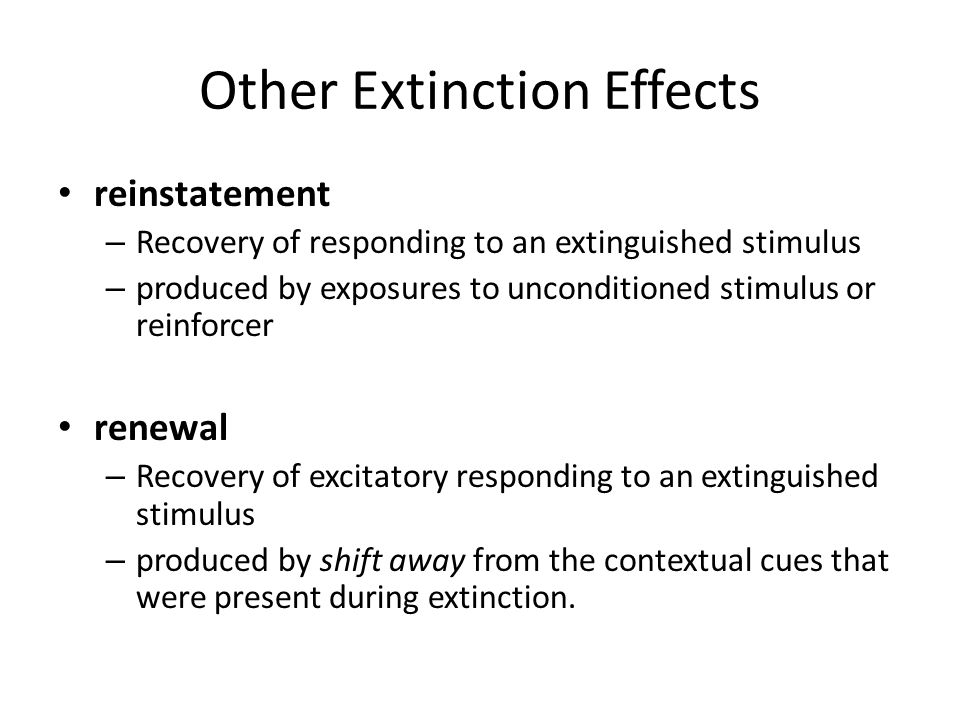Characteristics of Avoidance Behavior Negatively reinforced behavior is difficult to extinguish: – escape behaviors take long time to go away – e.g.: rat in 1-way shuttle still runs when light comes on-even after hundreds of EXT trials BUT: will extinguish quickly if animal can detect change from conditioning to EXT situation