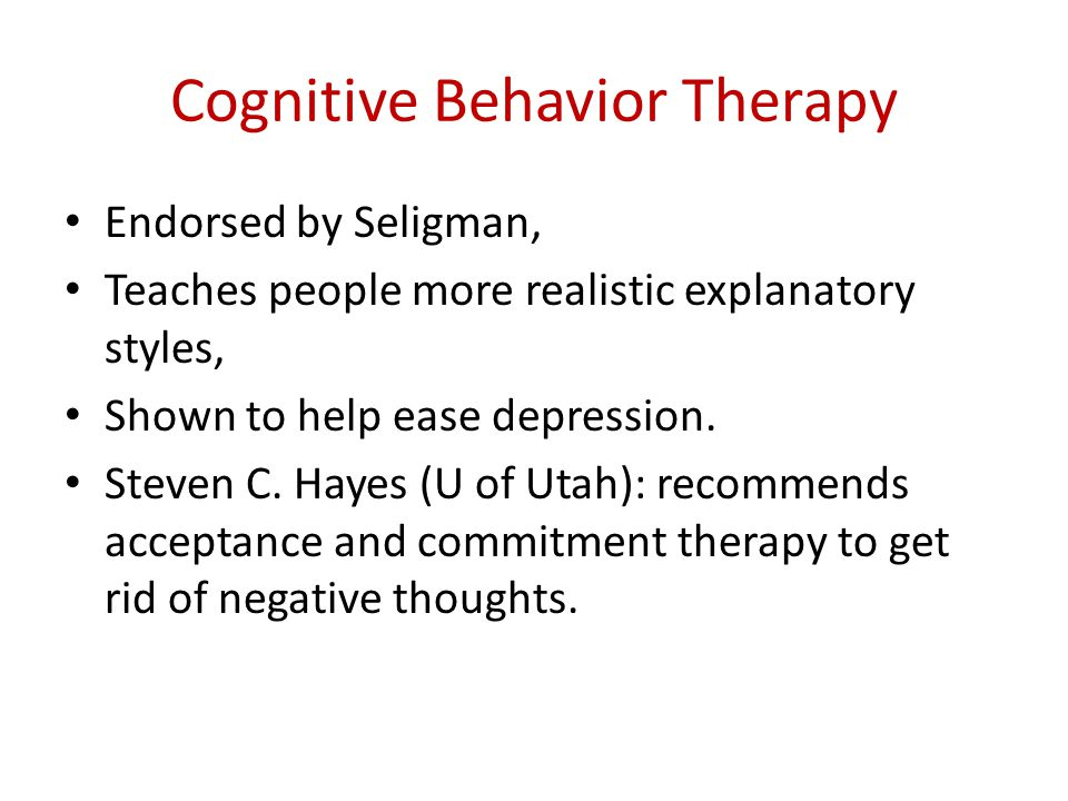 Cognitive Behavior Therapy Endorsed by Seligman, Teaches people more realistic explanatory styles, Shown to help ease depression.