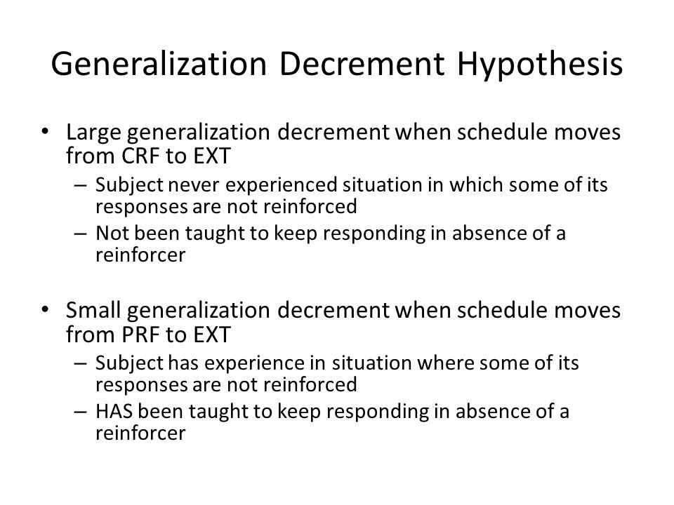 Generalization Decrement Hypothesis Large generalization decrement when schedule moves from CRF to EXT – Subject never experienced situation in which some of its responses are not reinforced – Not been taught to keep responding in absence of a reinforcer Small generalization decrement when schedule moves from PRF to EXT – Subject has experience in situation where some of its responses are not reinforced – HAS been taught to keep responding in absence of a reinforcer