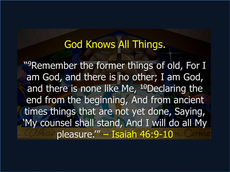 """God Knows All Things. """" 9 Remember the former things of old, For I am God, and there is no other; I am God, and there is none like Me, 10 Declaring th"""