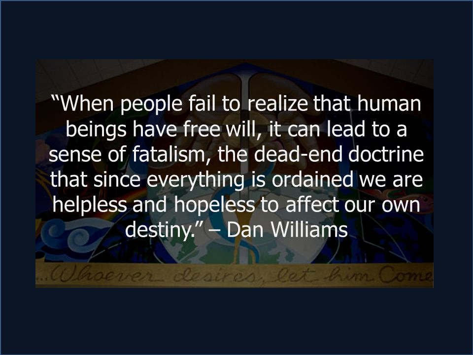 """""""When people fail to realize that human beings have free will, it can lead to a sense of fatalism, the dead-end doctrine that since everything is orda"""