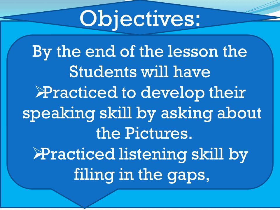 Objectives: By the end of the lesson the Students will have  Practiced to develop their speaking skill by asking about the Pictures.