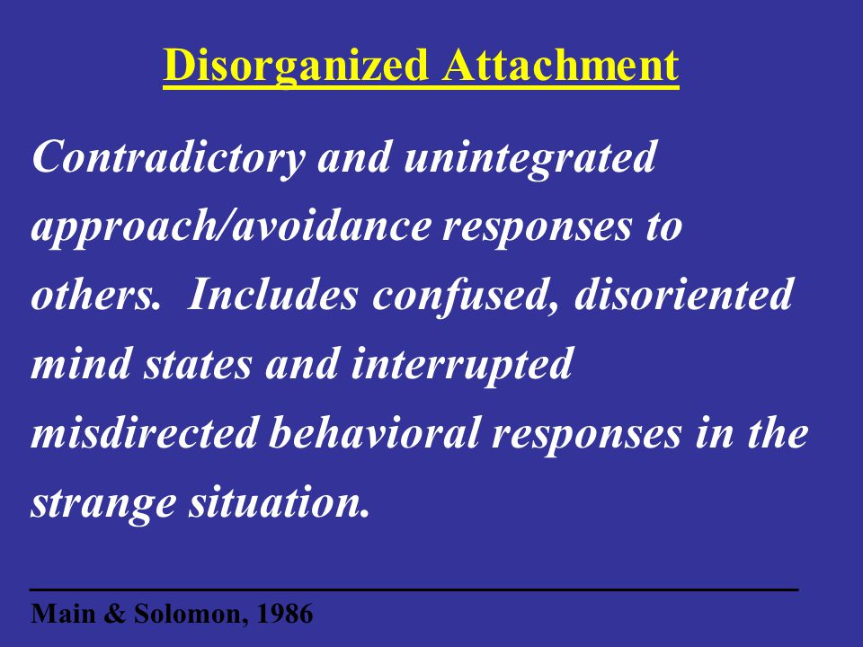 Disorganized Attachment Contradictory and unintegrated approach/avoidance responses to others.