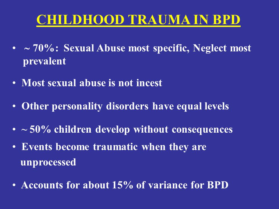 CHILDHOOD TRAUMA IN BPD  70%: Sexual Abuse most specific, Neglect most prevalent Other personality disorders have equal levels Most sexual abuse is not incest ~ 50% children develop without consequences Events become traumatic when they are unprocessed Accounts for about 15% of variance for BPD