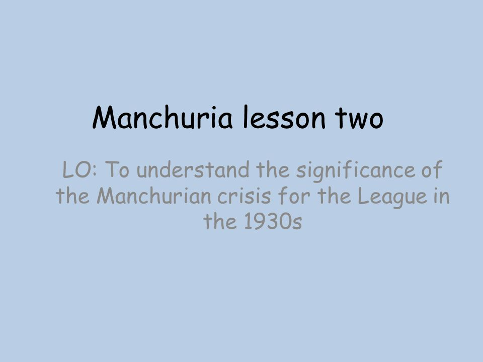 Manchuria lesson two LO: To understand the significance of the Manchurian crisis for the League in the 1930s