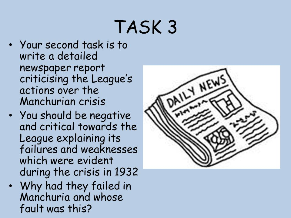 TASK 3 Your second task is to write a detailed newspaper report criticising the League's actions over the Manchurian crisis You should be negative and