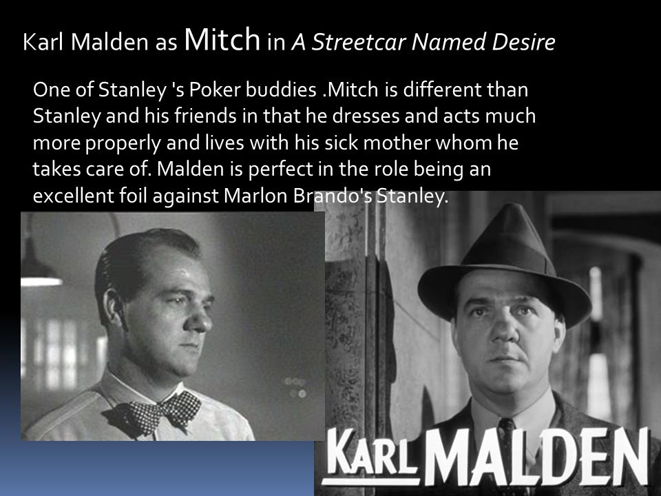 Karl Malden as Mitch in A Streetcar Named Desire One of Stanley s Poker buddies.Mitch is different than Stanley and his friends in that he dresses and acts much more properly and lives with his sick mother whom he takes care of.