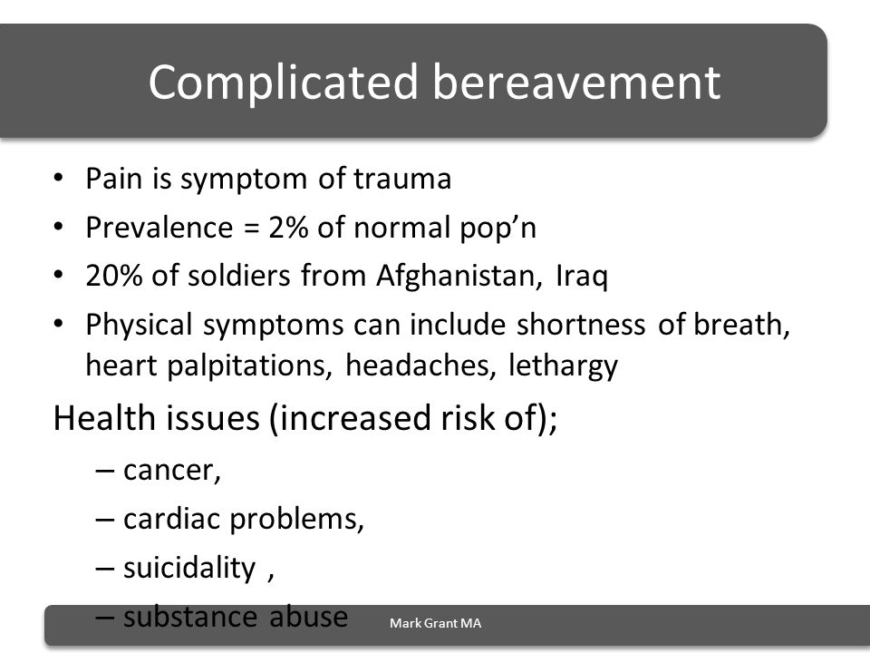 Complicated bereavement Pain is symptom of trauma Prevalence = 2% of normal pop'n 20% of soldiers from Afghanistan, Iraq Physical symptoms can include shortness of breath, heart palpitations, headaches, lethargy Health issues (increased risk of); – cancer, – cardiac problems, – suicidality, – substance abuse Mark Grant MA
