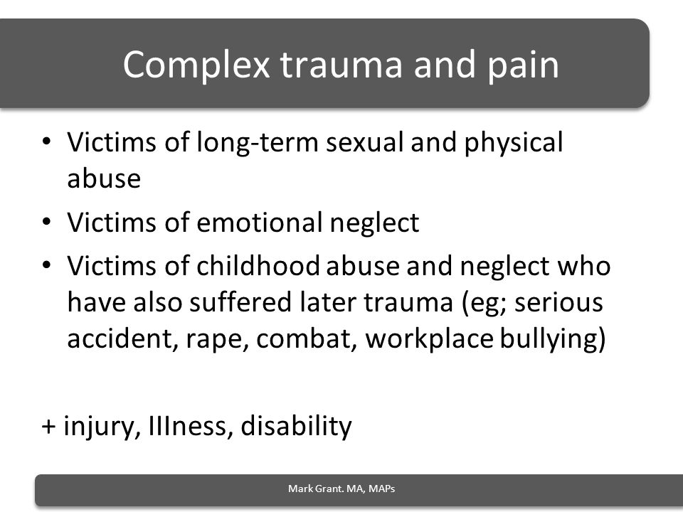 Complex trauma and pain Victims of long-term sexual and physical abuse Victims of emotional neglect Victims of childhood abuse and neglect who have also suffered later trauma (eg; serious accident, rape, combat, workplace bullying) + injury, IIIness, disability Mark Grant.