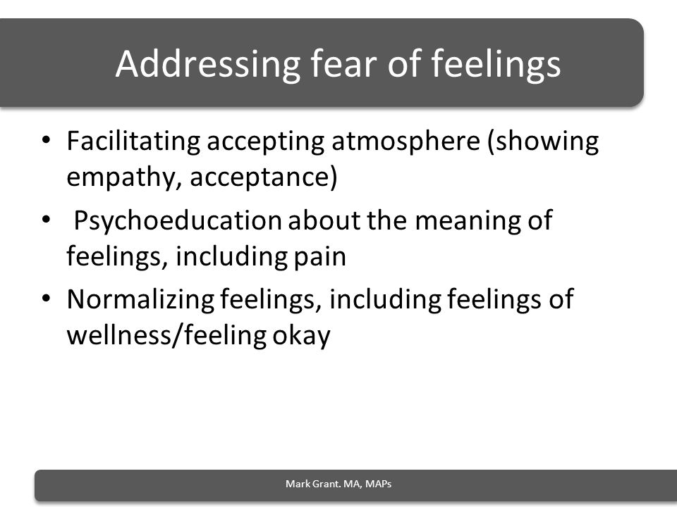 Addressing fear of feelings Facilitating accepting atmosphere (showing empathy, acceptance) Psychoeducation about the meaning of feelings, including pain Normalizing feelings, including feelings of wellness/feeling okay Mark Grant.