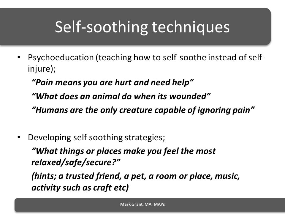 Self-soothing techniques Psychoeducation (teaching how to self-soothe instead of self- injure); Pain means you are hurt and need help What does an animal do when its wounded Humans are the only creature capable of ignoring pain Developing self soothing strategies; What things or places make you feel the most relaxed/safe/secure (hints; a trusted friend, a pet, a room or place, music, activity such as craft etc) Mark Grant.