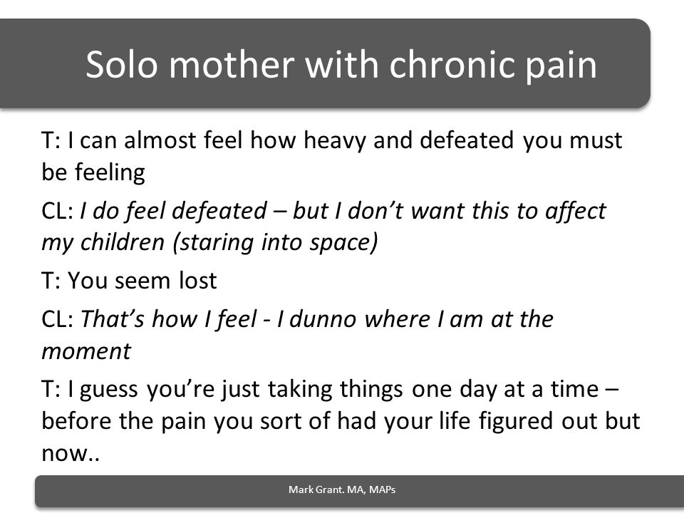 Solo mother with chronic pain T: I can almost feel how heavy and defeated you must be feeling CL: I do feel defeated – but I don't want this to affect my children (staring into space) T: You seem lost CL: That's how I feel - I dunno where I am at the moment T: I guess you're just taking things one day at a time – before the pain you sort of had your life figured out but now..