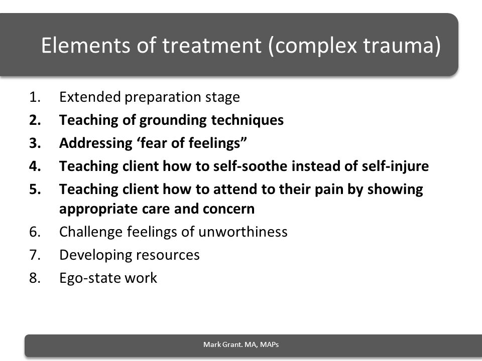 Elements of treatment (complex trauma) 1.Extended preparation stage 2.Teaching of grounding techniques 3.Addressing 'fear of feelings 4.Teaching client how to self-soothe instead of self-injure 5.Teaching client how to attend to their pain by showing appropriate care and concern 6.Challenge feelings of unworthiness 7.Developing resources 8.Ego-state work Mark Grant.
