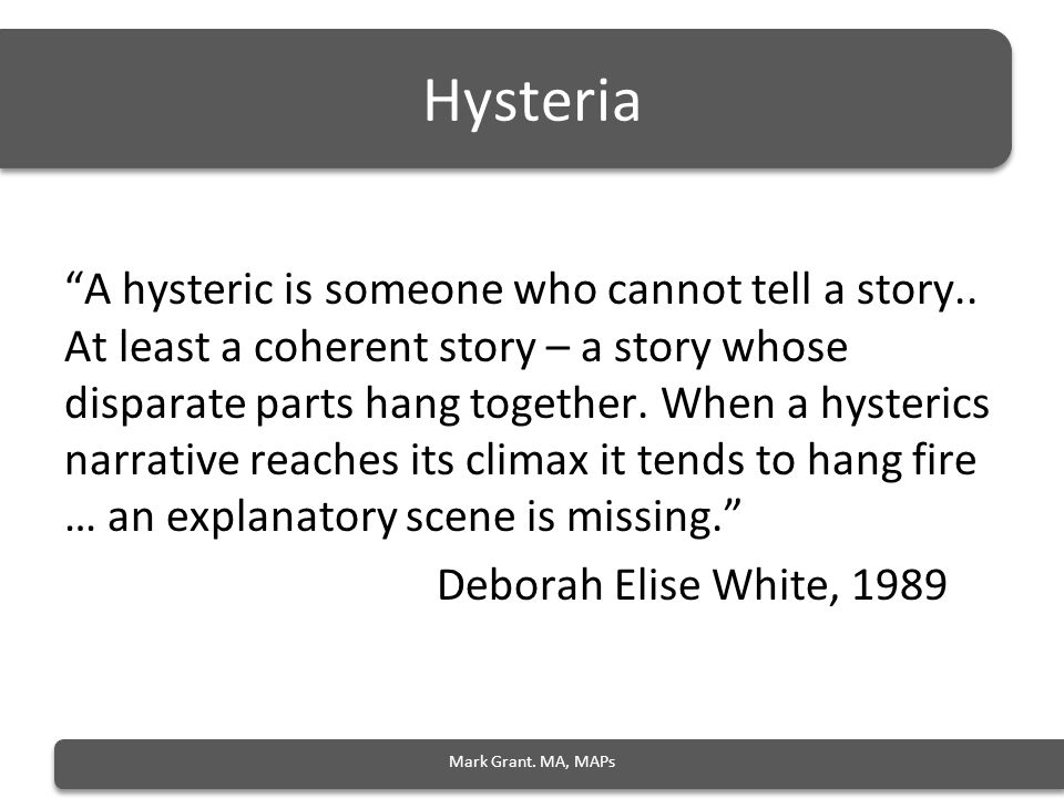 Hysteria A hysteric is someone who cannot tell a story..