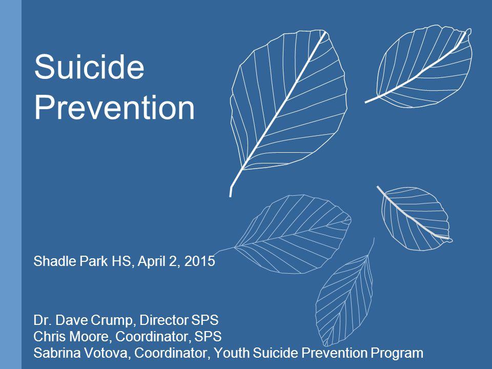 Suicide Prevention Shadle Park HS, April 2, 2015 Dr. Dave Crump, Director SPS Chris Moore, Coordinator, SPS Sabrina Votova, Coordinator, Youth Suicide