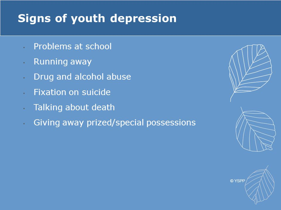 Problems at school Running away Drug and alcohol abuse Fixation on suicide Talking about death Giving away prized/special possessions Signs of youth d