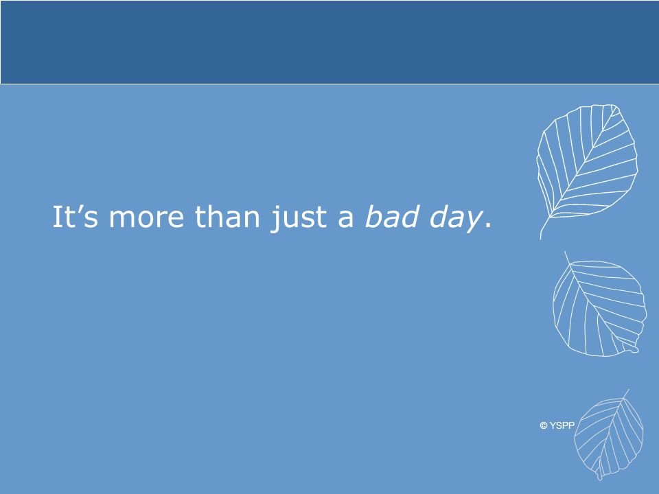 It's more than just a bad day. © YSPP