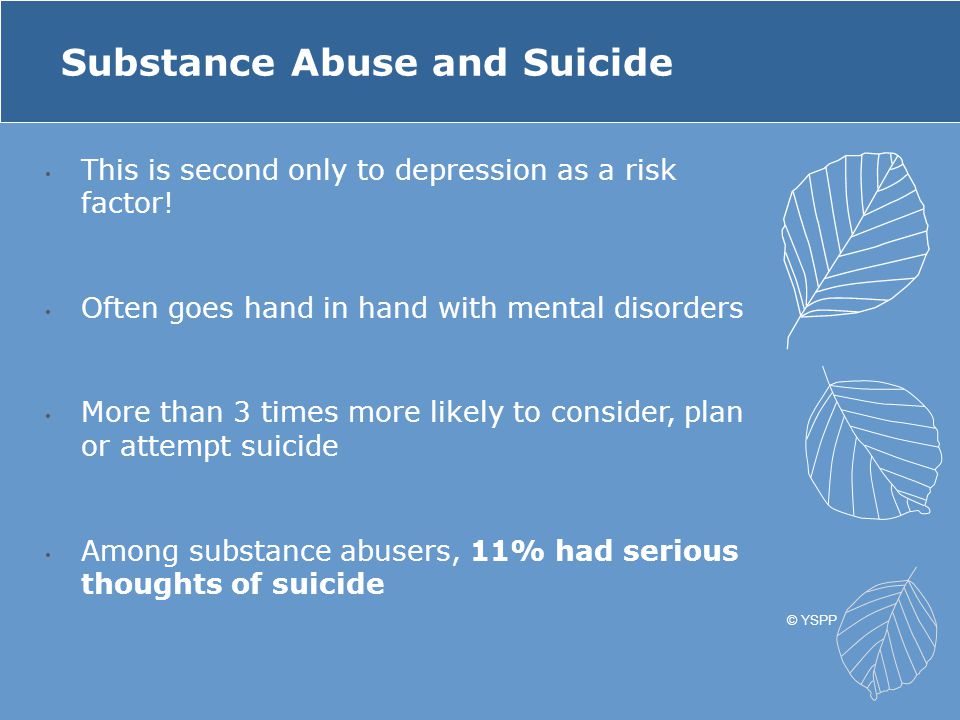 This is second only to depression as a risk factor! Often goes hand in hand with mental disorders More than 3 times more likely to consider, plan or a