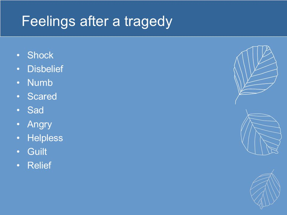 Feelings after a tragedy Shock Disbelief Numb Scared Sad Angry Helpless Guilt Relief