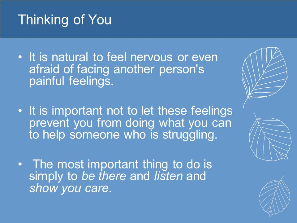 Thinking of You It is natural to feel nervous or even afraid of facing another person's painful feelings. It is important not to let these feelings pr